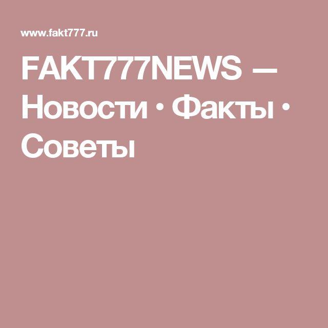 FAKT777NEWS — Новости • Факты • Советы
