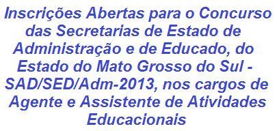 As Secretarias de Estado de Administração e de Educação, Estado do Mato Grosso do Sul, realizará Concurso, visando o preenchimento de 480 vagas nos cargos de Agente (Ensino Fundamental) e Assistente de Atividades Educacionais (Ensino Médio), para lotação nas Redes Estaduais de Ensino. Os salários podem chegar a R$ 1.103,45. As inscrições estão abertas desde o dia 30/10/2013.  Leia mais:  http://apostilaseconcursosatuais.blogspot.com.br/2013/11/concurso-publico-secretarias-de-estado.html