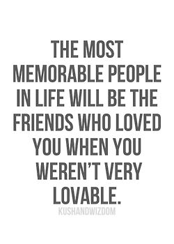 the most memorable people...loved you when you weren't very lovable.