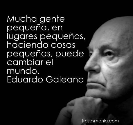 Mucha gente pequeña, en lugares pequeños, haciendo cosas pequeñas, puede cambiar el mundo. Eduardo Galeano