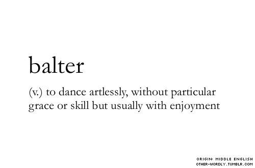 """Let us 'balter' about; and dance as if noone is looking!"""