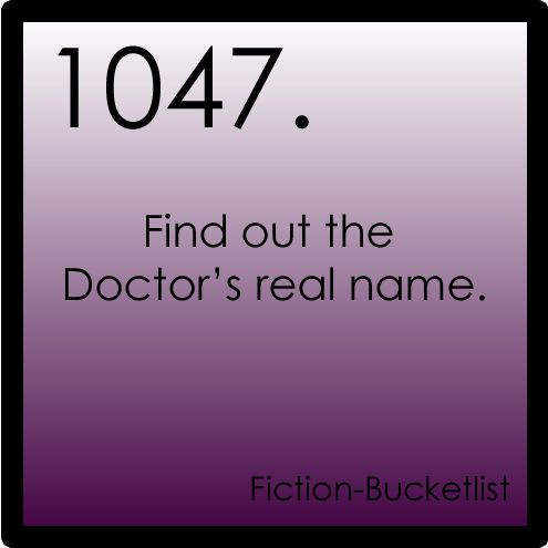 Fiction Bucket list I want to know, but I don't think I'd ever call him by that name. He'll always be The Doctor.
