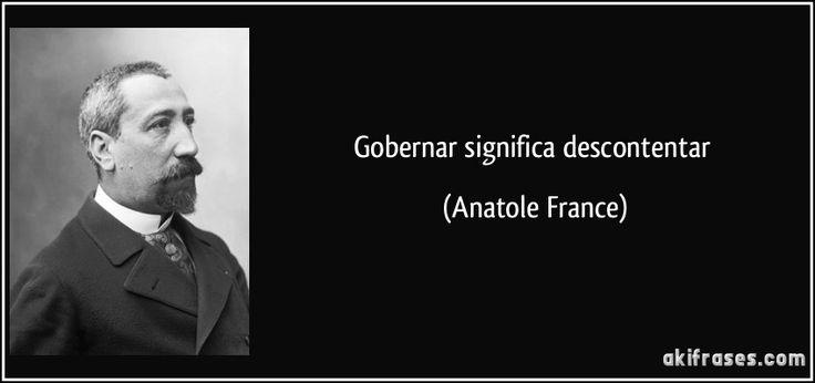 Gobernar significa descontentar (Anatole France)