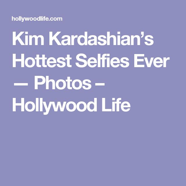 Kim Kardashian's Hottest Selfies Ever — Photos – Hollywood Life