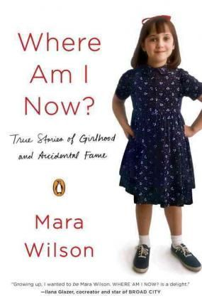 Where am I Now? : True Stories of Girlhood and Accidental Fame by Mara Wilson