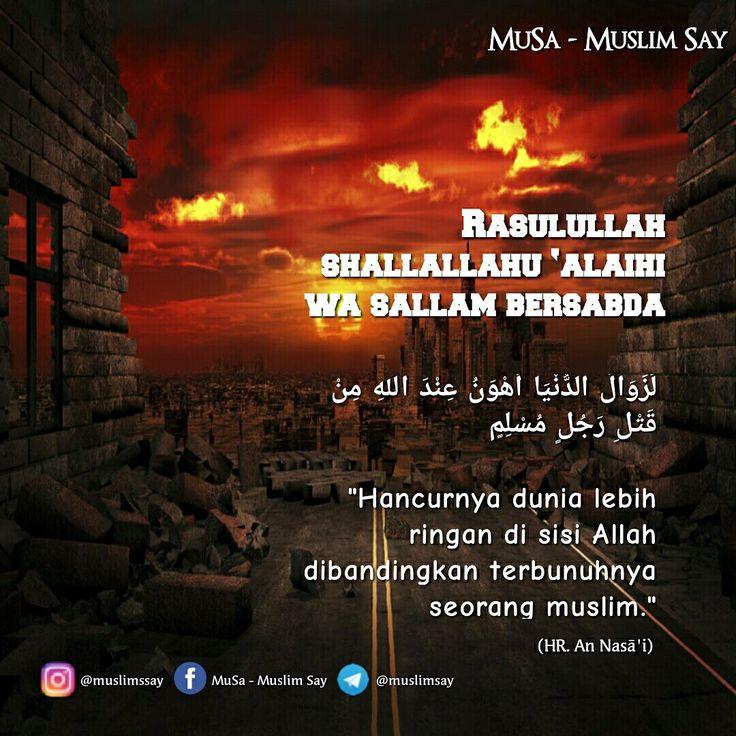 """Rasulullah shallallahu 'alaihi wa sallam bersabda:  لَزَوَالُ الدُّنْيَا أَهْوَنُ عِنْدَ اللهِ مِنْ قَتْلِ رَجُلٍ مُسْلِمٍ  """"Hancurnya dunia lebih ringan di sisi Allah dibandingkan terbunuhnya seorang muslim.""""  _______ (HR. An Nasā'i)   """"MuslimSay""""  Facebook: Muslim Say - Musa Instagram: @muslimssay Telegram: http://telegram.me/muslimsay    Silahkan Disebarluaskan"""