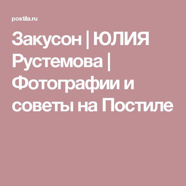 Закусон | ЮЛИЯ Рустемова | Фотографии и советы на Постиле