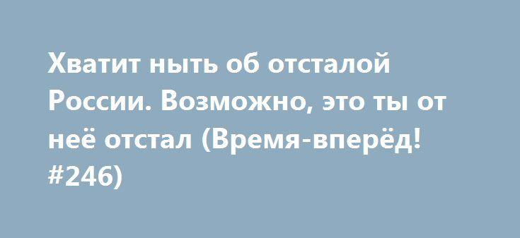 Хватит ныть об отсталой России. Возможно, это ты от неё отстал (Время-вперёд! #246) http://rusdozor.ru/2017/06/04/xvatit-nyt-ob-otstaloj-rossii-vozmozhno-eto-ty-ot-neyo-otstal-vremya-vperyod-246/  «Пять лет мы делаем этот проект, и всё это время не перестаём удивляться зашкаливающему количеству нытья и стонов в интернете о якобы погибающей России. В любой, даже самой безобидной позитивной новости, множество людей пытается найти какой-то изъян, недочёт. Кажется, что ...