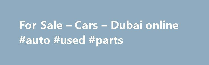 For Sale – Cars – Dubai online #auto #used #parts http://china.remmont.com/for-sale-cars-dubai-online-auto-used-parts/  #cars for sale online # Cars for Sale Online Dubai provides updated prices for new cars, used cars for sale in Dubai. and latest news from the automotive world. We cover a range of brands and several car models. Since its launch, our website has received outstanding support from the community. When buying, you must consider the reputation of the make of a vehicle in Dubai…