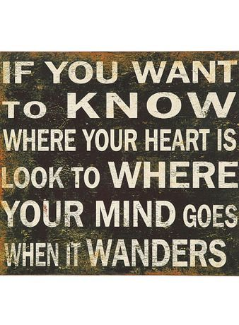 If You Want To Know Where Your Heart Is .... Look To Where Your Mind Goes When It Wanders // #truth #quote #wall #art