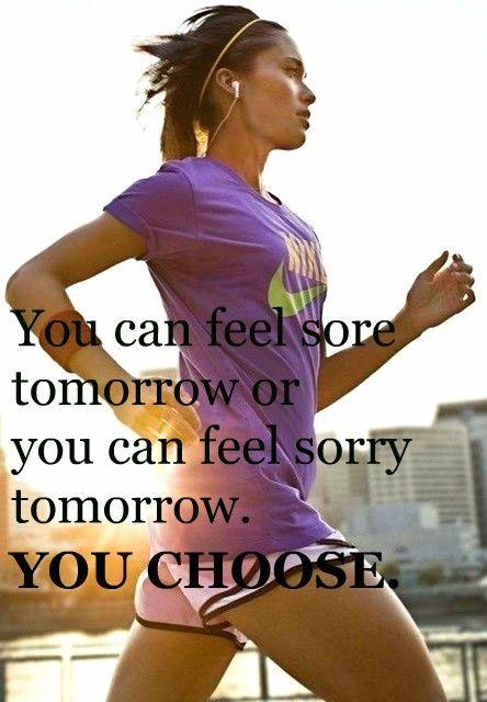 """You can feel sore tomorrow or you can feel sorry tomorrow."""