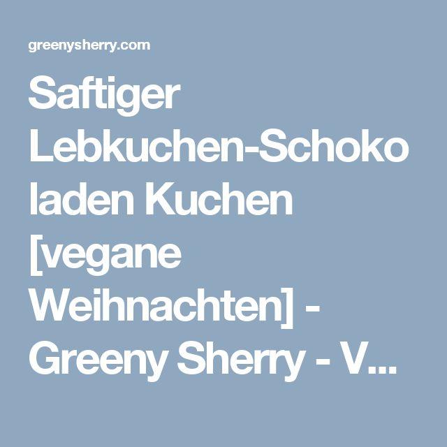 Saftiger Lebkuchen-Schokoladen Kuchen [vegane Weihnachten] - Greeny Sherry - Vegane Rezepte & grün(er)leben