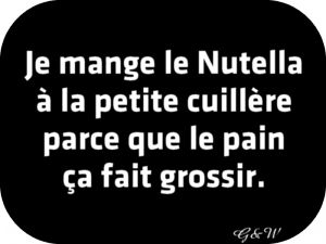 translated: I eat Nutella by spoon because bread is fattening ...   :)