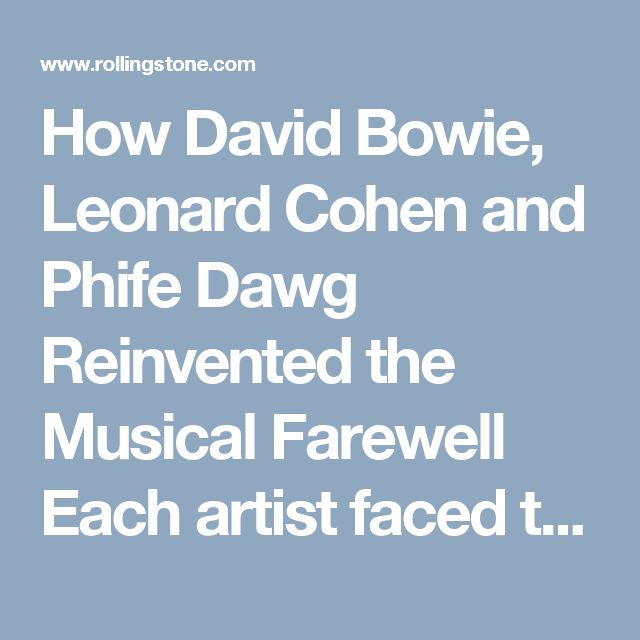 How David Bowie, Leonard Cohen and Phife Dawg Reinvented the Musical Farewell Each artist faced the end fearlessly in 2016 with a brave, brilliant final album - READ MORE> Rolling Stone