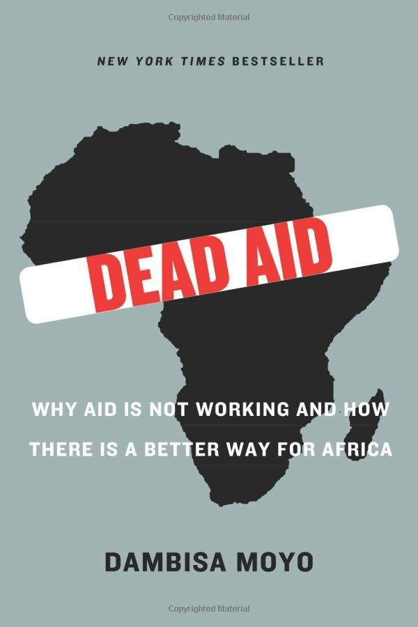 Dead Aid: Why Aid Is Not Working and How There Is a Better Way for Africa By Dambisa Moyo
