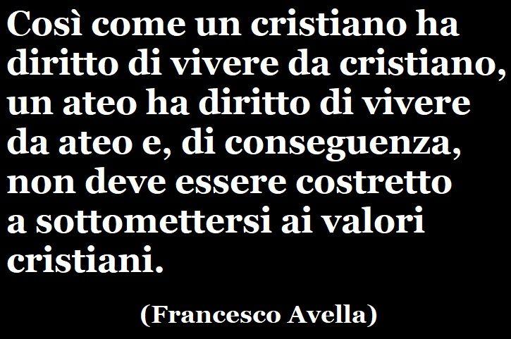 «Così come un cristiano ha diritto di vivere da cristiano, un ateo ha diritto di vivere da ateo e, di conseguenza, non deve essere costretto a sottomettersi ai valori cristiani.» (Francesco Avella) #francescoavella #scrittoreateo #atheistwriter #atheism #ateismo