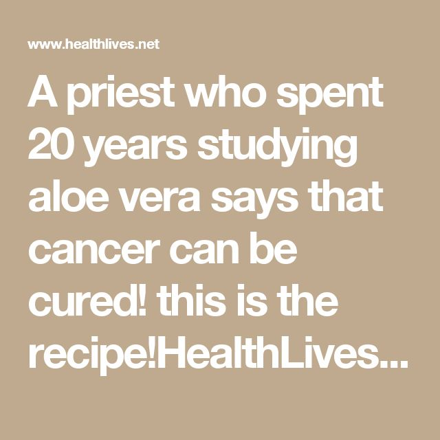 A priest who spent 20 years studying aloe vera says that cancer can be cured! this is the recipe!HealthLives.Net - Nutrition, Recipes, Diet, Fitness, Health  Page 3