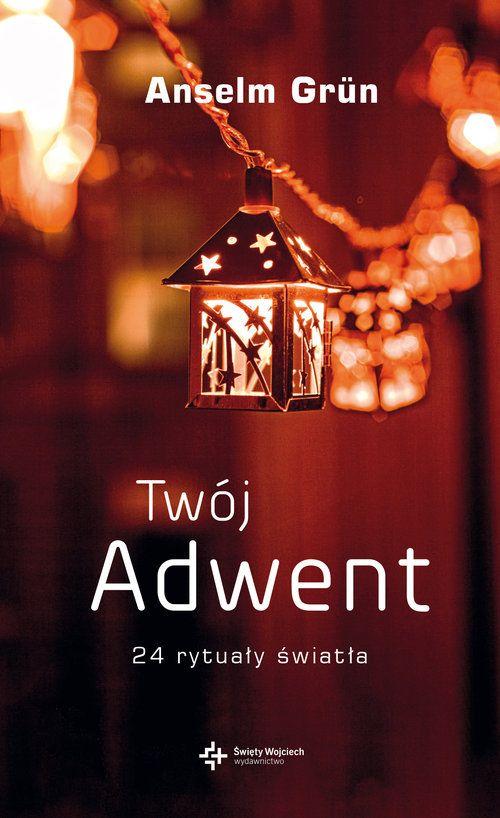 Twój Adwent. 24 rytuały światła,  o. Anselm Grün OSB, odkrywanie adwentowego czasu oczekiwania, domowe rytuały