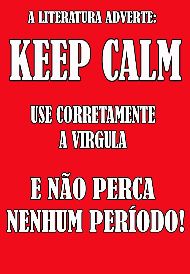 The literature warns: Keep Calm Use commas correctly and not miss any period!