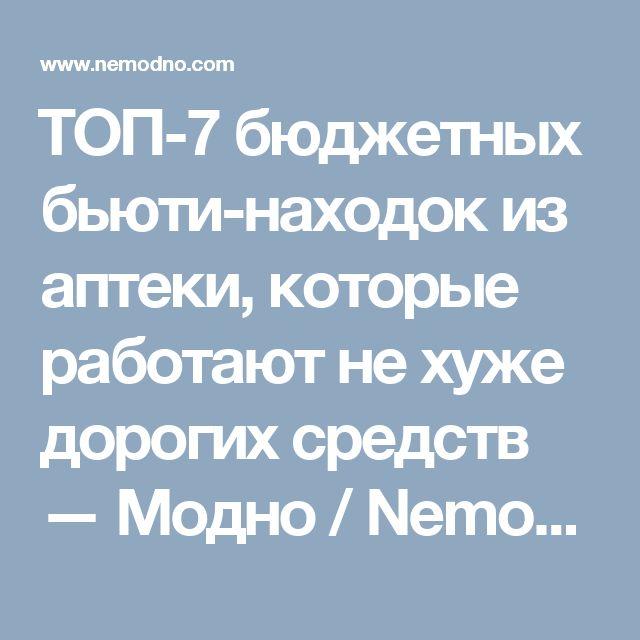 ТОП-7 бюджетных бьюти-находок из аптеки, которые работают не хуже дорогих средств — Модно / Nemodno