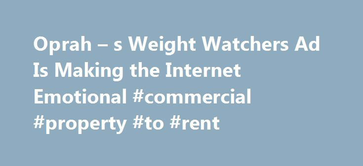 Oprah – s Weight Watchers Ad Is Making the Internet Emotional #commercial #property #to #rent http://commercial.remmont.com/oprah-s-weight-watchers-ad-is-making-the-internet-emotional-commercial-property-to-rent/  #weight watchers commercial # Oprah s New Weight Watchers Commercial Is Sending the Internet on an Emotional Roller Coaster It has people in tears Oprah Winfrey s new Weight Watchers commercial is creating an emotional outpouring online. In the ad Winfrey s first since announcing…
