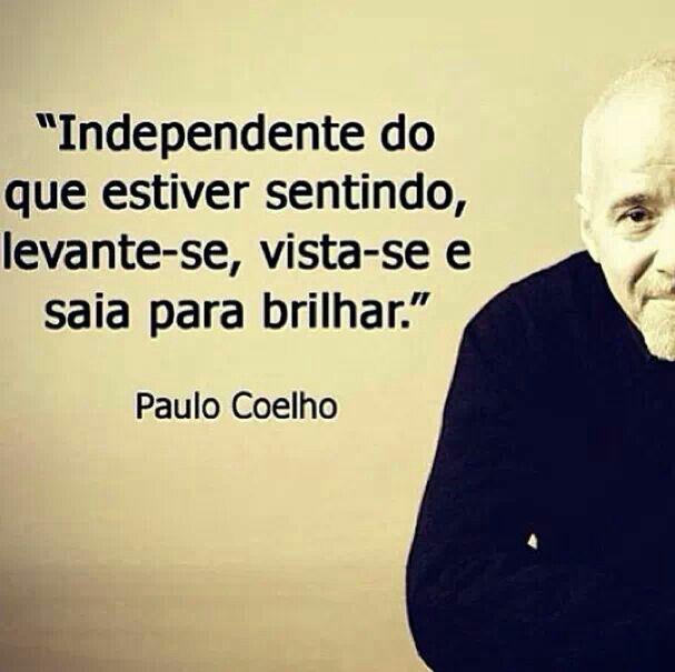 """""""Independente do que estiver sentindo, levante-se, vista-se e saia para brilhar."""" (Paulo Coelho)"""