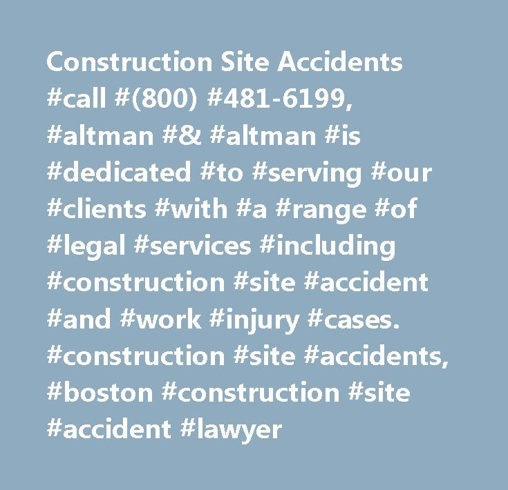 Construction Site Accidents #call #(800) #481-6199, #altman #& #altman #is #dedicated #to #serving #our #clients #with #a #range #of #legal #services #including #construction #site #accident #and #work #injury #cases. #construction #site #accidents, #boston #construction #site #accident #lawyer http://boston.remmont.com/construction-site-accidents-call-800-481-6199-altman-altman-is-dedicated-to-serving-our-clients-with-a-range-of-legal-services-including-construction-site-accident-and-wor…