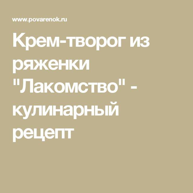 """Крем-творог из ряженки """"Лакомство"""" - кулинарный рецепт"""