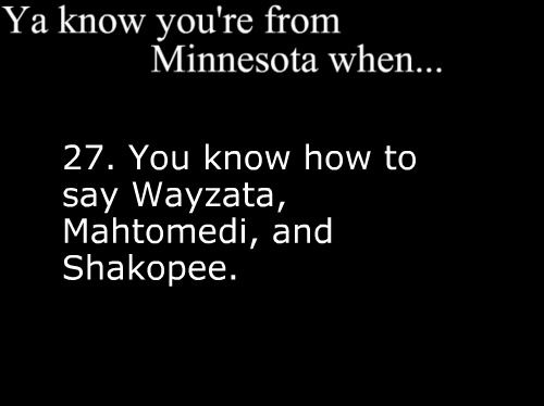 Ya Know You're From Minnesota When....You know how to say Wayzata, Mahtomedi, and Shakopee.  ---Have heard these messed up so many times by people that are not from MN. Love it!