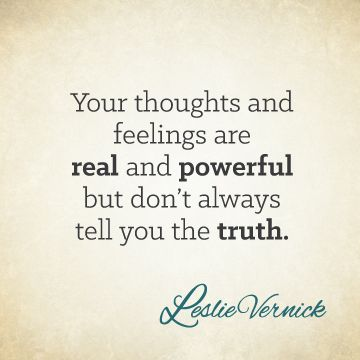 """Your thoughts and feelings are real and powerful but don't always tell you the truth."" -Leslie Vernick leslievernick.com pinterest.com/leslievernick"