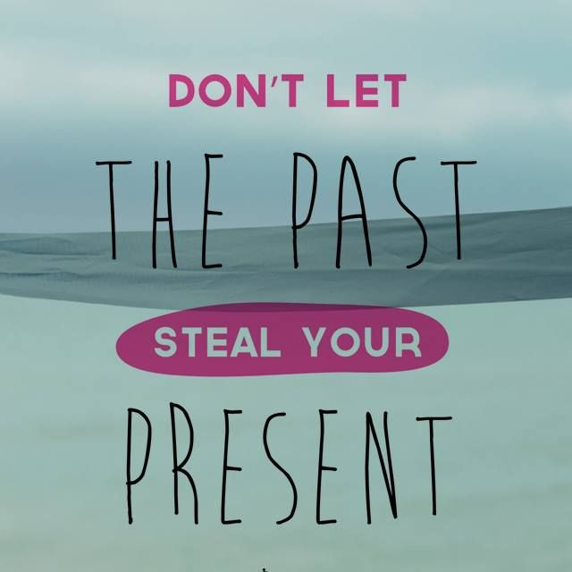 Don't let the past steal your present!