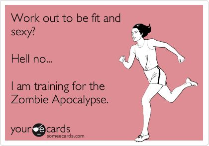 Work out to be fit and sexy? Hell no... I am training for the Zombie Apocalypse.