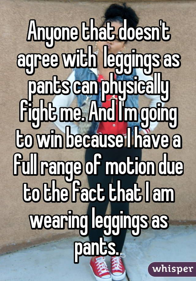 Anyone that doesn't agree with  leggings as pants can physically fight me. And I'm going to win because I have a full range of motion due to the fact that I am wearing leggings as pants.