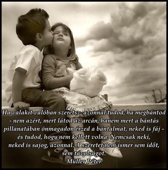 """""""Ha valakit valóban szeretsz, azonnal tudod, ha megbántod - nem azért, mert látod az arcán, hanem mert a bántás pillanatában önmagadon érzed a bántalmat, neked is fáj - és tudod, hogy nem kellett volna. Nemcsak neki, neked is sajog, azonnal. A szeretet nem ismer sem időt, sem távolságot."""" (Müller Péter: Titkos tanítások) - A kép forrása: Ne félj a vihartól... # Facebook"""
