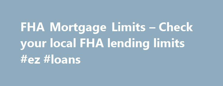 FHA Mortgage Limits – Check your local FHA lending limits #ez #loans http://loan-credit.remmont.com/fha-mortgage-limits-check-your-local-fha-lending-limits-ez-loans/  #fha loan limits # FHA Secure First-Time Home Buyer A Home of Your Own Purchase Refinance Rent or Buy Purchase FHA Fixed Loans FHA ARM Loans Disaster Victims Program Refinance FHA Secure Cash Out Debt Consolidation Rate Term Streamline About the FHA Eligible Properties Ineligible Properties