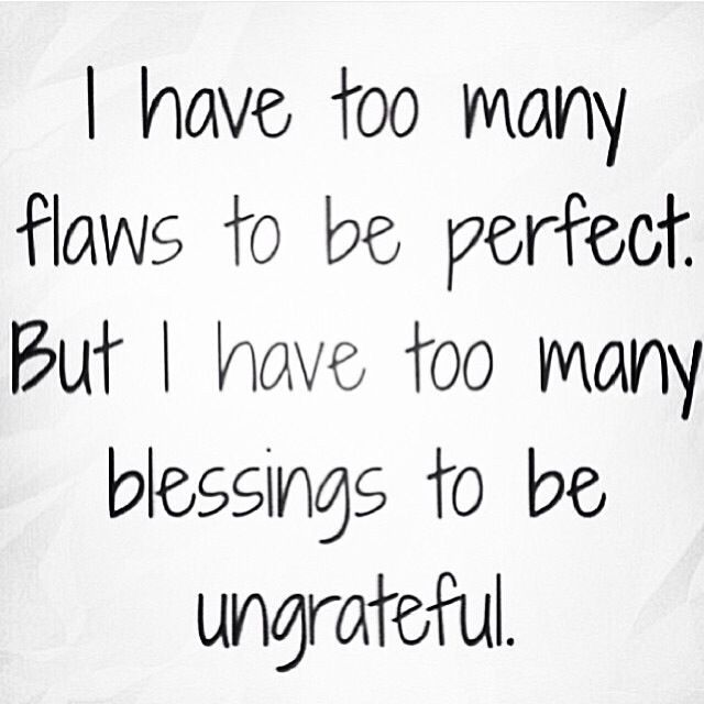 I have too many flaws to be perfect. But I have too many blessings to be ungrateful. #Quote I think too many people forget this...