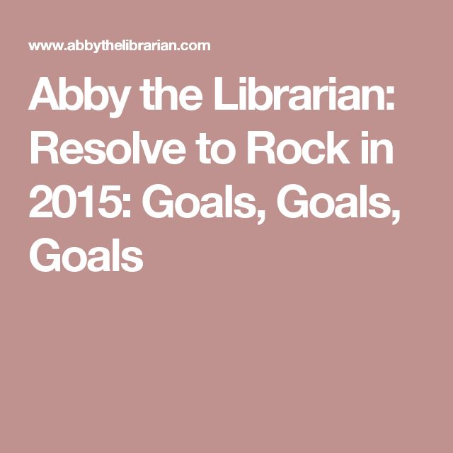 Abby the Librarian: Resolve to Rock in 2015: Goals, Goals, Goals