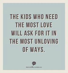 The kids who need the most love will ask for it in the most unloving ways.  Very interesting thought...