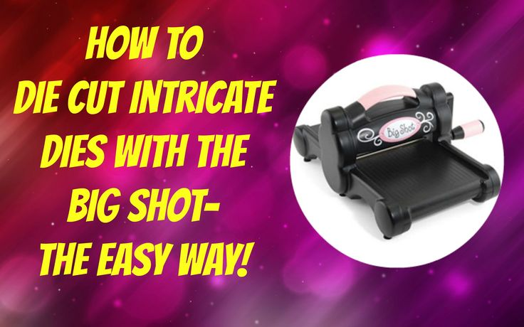 How to Die Cut Intricate Dies Using the Big Shot--The Easy Way!