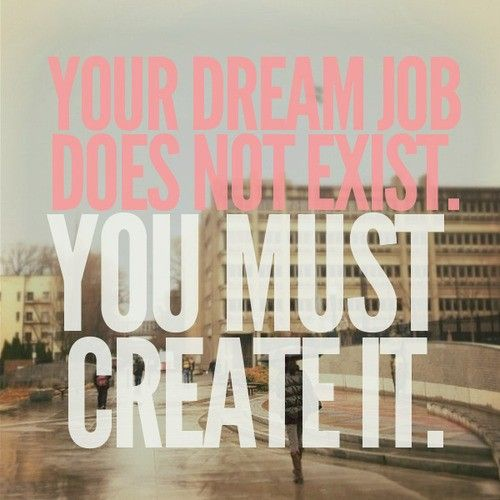 Your dream job does not exist. You must create it.