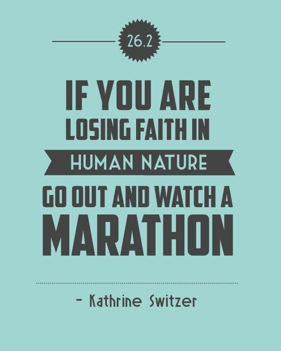 If you are losing faith in human nature, go out and watch a marathon. - Katherine Switzer