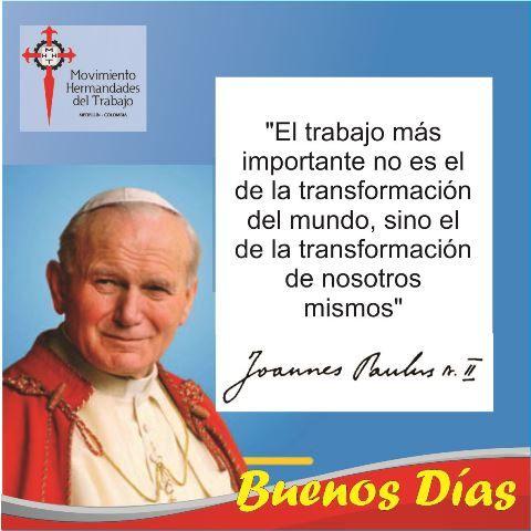 """""""El trabajo más importante no es el de la transformación del mundo, sino el de la transformación de nosotros mismos"""" Juan Pablo II"""