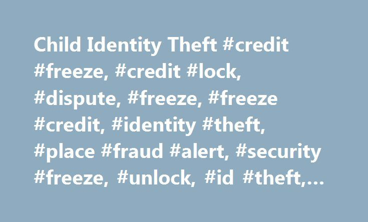 Child Identity Theft #credit #freeze, #credit #lock, #dispute, #freeze, #freeze #credit, #identity #theft, #place #fraud #alert, #security #freeze, #unlock, #id #theft, #identity http://nigeria.remmont.com/child-identity-theft-credit-freeze-credit-lock-dispute-freeze-freeze-credit-identity-theft-place-fraud-alert-security-freeze-unlock-id-theft-identity/  # Credit Report Credit Score Options to Fit Your Needs Credit Monitoring Equifax Complete Premier Plan Our most comprehensive credit…