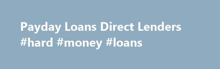 Payday Loans Direct Lenders #hard #money #loans http://loan.remmont.com/payday-loans-direct-lenders-hard-money-loans/  #direct payday loan lenders # Home Why Get a Loan from Payday loan lenders  Everyone at times requires some extra cash before the next payday. Settling emergency bills may be quite an inconvenience especially when ones payday is many days away. This leads to many individuals opting for a payday loan to help in  emerging…The post Payday Loans Direct Lenders #hard #money…