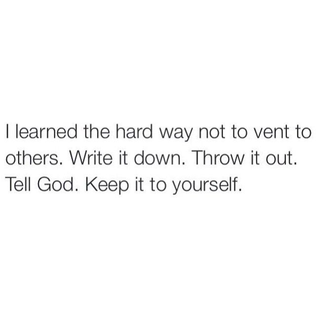 Lord knows I've learned this now. Don't even vent to your own trusted family members.