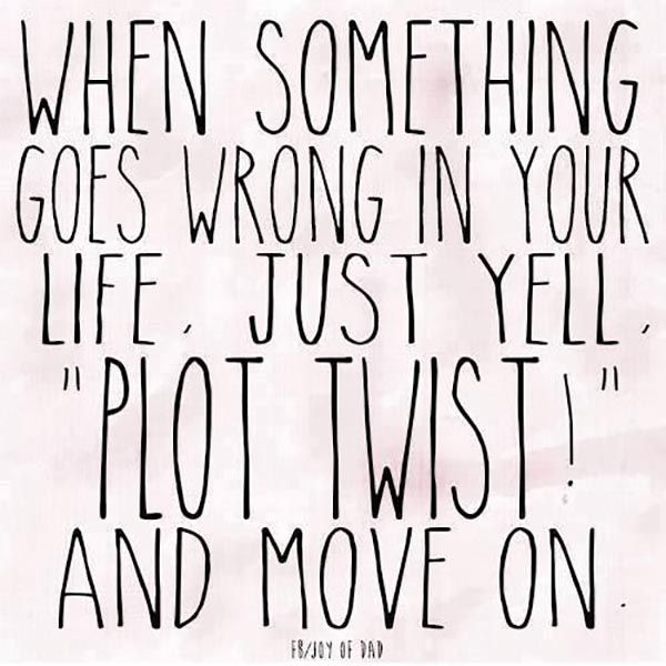 """When Something Goes wrong in your life just yell ""plot twist"" and move on"""