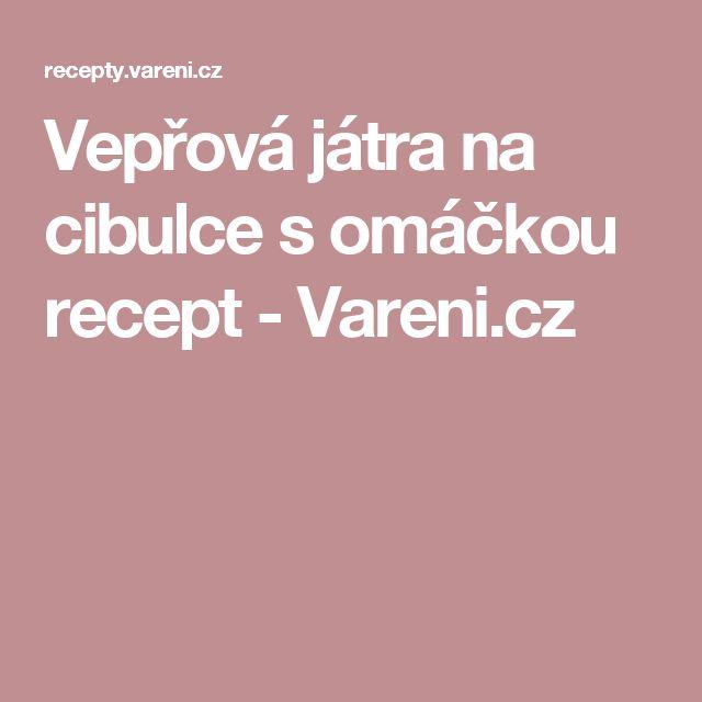 Vepřová játra na cibulce s omáčkou recept - Vareni.cz