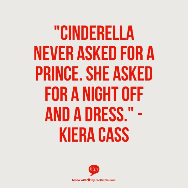 """""""Cinderella never asked for a prince. She asked for a night off and a dress."""" - Kiera Cass #quotes"""
