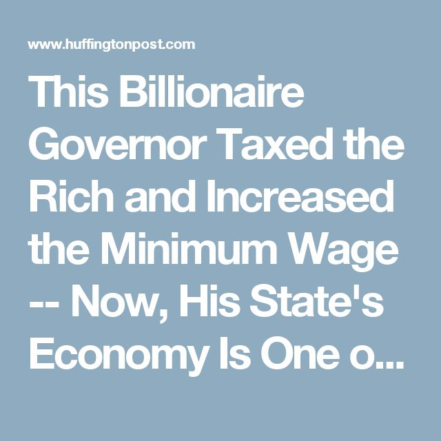 This Billionaire Governor Taxed the Rich and Increased the Minimum Wage -- Now, His State's Economy Is One of the Best in the Country | HuffPost