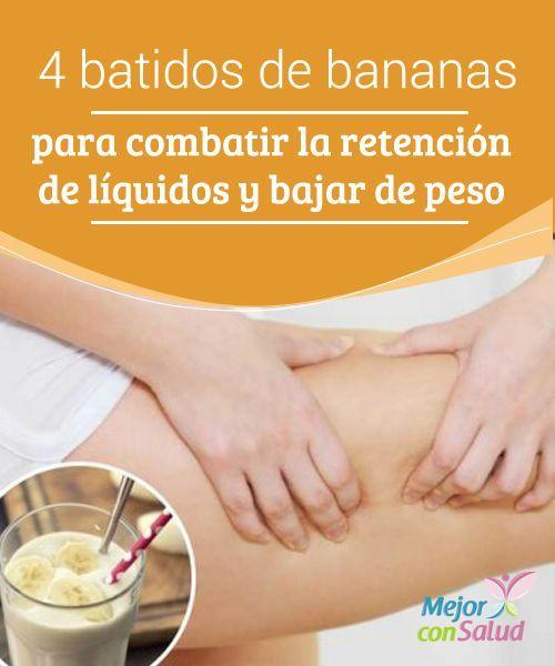4 batidos de banana para combatir la retención de líquidos y bajar de peso  Estos batidos de banana pueden ayudarnos a bajar de peso y a eliminar el exceso de líquidos. Además, su aporte de triptófano favorece el sueño y evita los estados depresivos